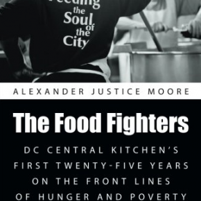 "Five Reasons to Read ""The Food Fighters: DC Central Kitchen's First 25 Years on the Front Lines of Hunger & Poverty"" by Alexander Justice Moore"